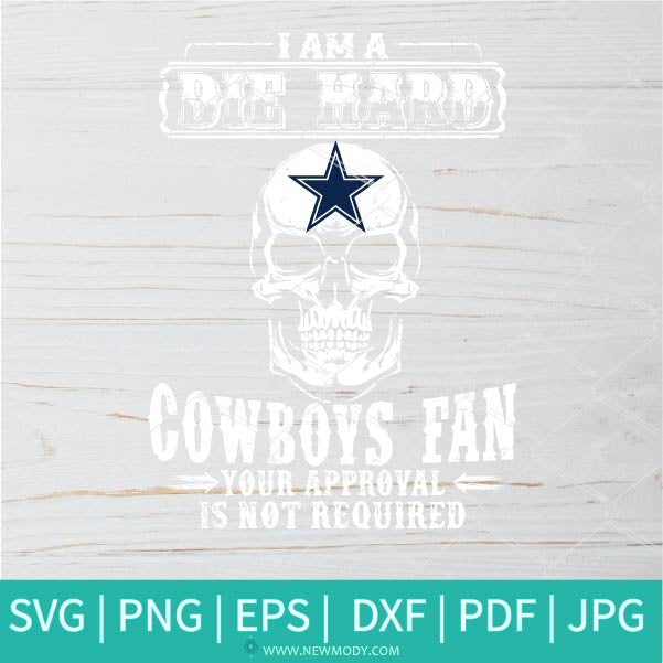 I Am Die Hard Cowboys Fan Your Approval Is Not Required Svg