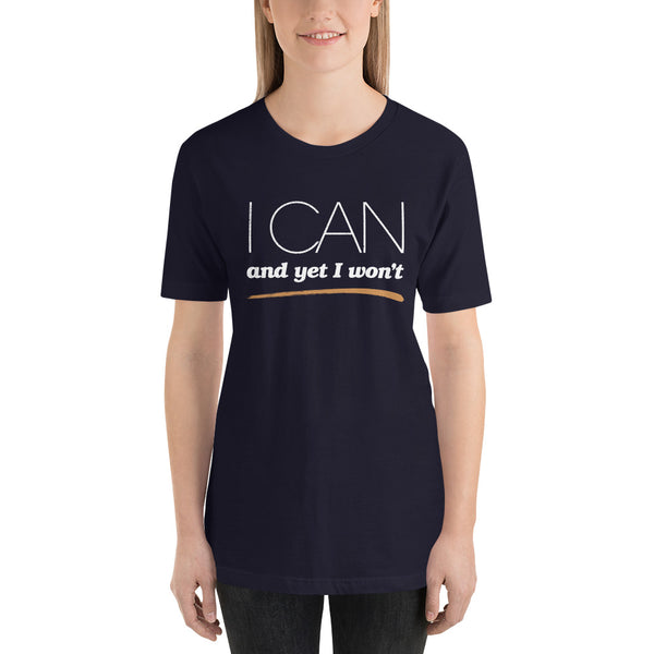 I Can and Yet I Won't Unisex T-Shirt
