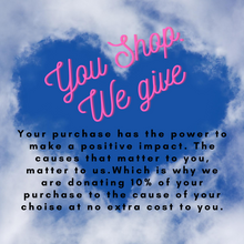 Load image into Gallery viewer, You shop. We give. Your purchase has the power to make a positive impact. The causes that matter to you, matter to us. Which is why we are donating 10% of your purchase to the cause of your choice at n extra cost to you.