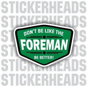 Don't Be Like The FOREMAN Be Better - Work - Funny Sticker