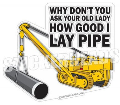 Ask Your Lady How Good I Lay PIPE  - Pipe Line Pipeliner  -  Sticker