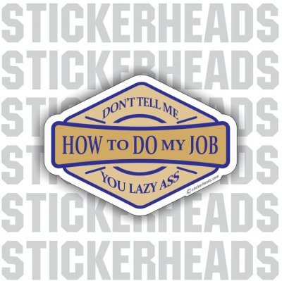 Don't Tell Me HOW TO DO MY JOB - Lazy Ass - Work - Funny Sticker