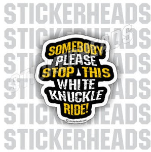 Somebody Please Stop This White Knuckle Ride - Funny Sticker