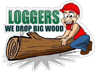 We drop Big Wood - Cartoon Guy  - Loggers Logging Sticker