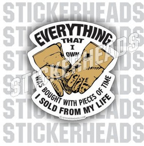 Everything I Own Was bought with pieces SOLD FROM MY LIFE - Work Job  Sticker