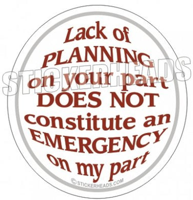 Lack Of Planning Not Emergency On My Part - Funny Sticker