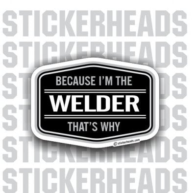Because I'm the Welder That's Why - WELDERs - Welder Sticker