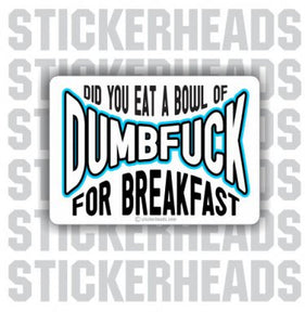 Did you eat a Bowl Of DUMBFUCK for Breakfast?   - Funny Sticker