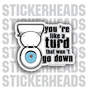You're like a TURD that won't go down   -  Funny Sticker