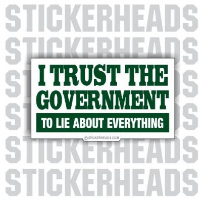I trust The Government - to lie - Conspiracy Sticker