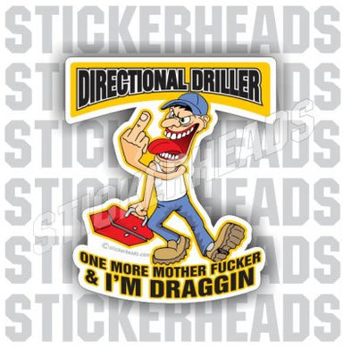 One more Mother Fucker & I'm Draggin'   - Cartoon -  Directional Driller Drilling Boring Sticker