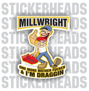 One more Mother Fucker & I'm Draggin   - Cartoon -  Millwright Millwrights  Sticker