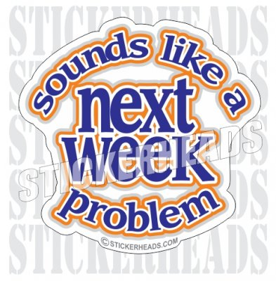Sounds Like A  Next Week Problem - Funny Sticker