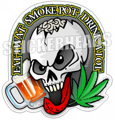 Eat Twat - Smoke Pot - Drink A lot  - Skull Beer Pot High Life - Funny Sticker