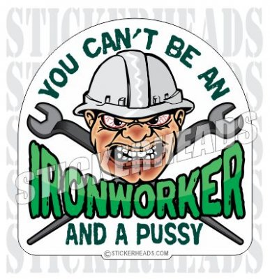 You can't Be an Ironworker and a PUSSY - Ironworker Ironworkers Iron Worker Sticker