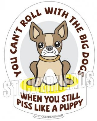 Can't Roll With The BIG DOGS PISS LIKE A PUPPY - Funny Sticker