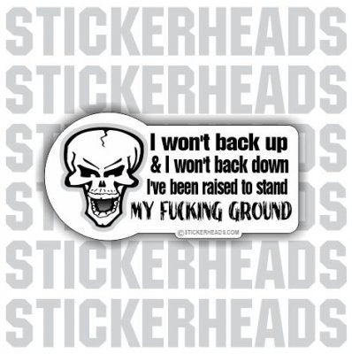 I Won't Back Up & I Won't Back Down Raised to Stand My Fucking Ground- Funny Sticker