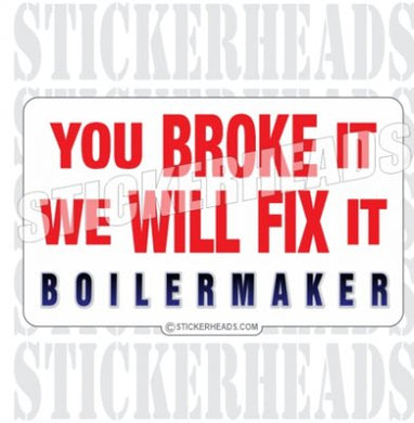 You BROKE it  - Sticker- boilermakers  boilermaker  Sticker