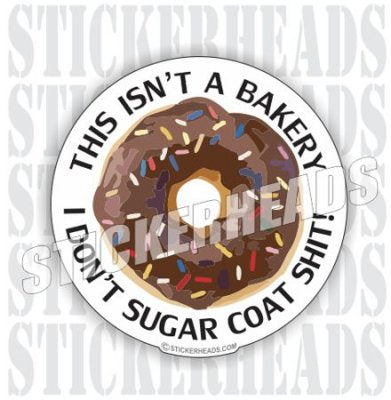This Isn't A Bakery I Don't Sugar Coat Shit! - Funny Sticker