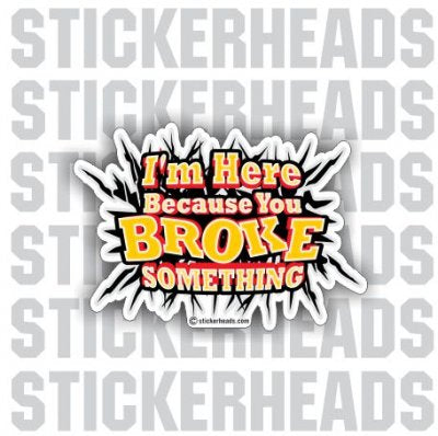 I'm Here Because You BROKE Something - Work Job Sticker