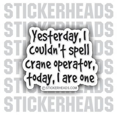 Yesterday I couldn't spell, today I are one!  - Crane Operator Sticker