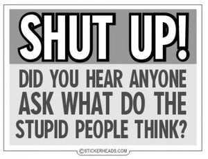 Shut Up Did You Hear Anyone Ask What Do The Stupid People Think - Funny Sticker
