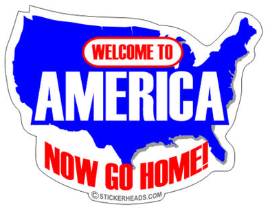 Welcome To America Now Go Home - USA - Funny Sticker