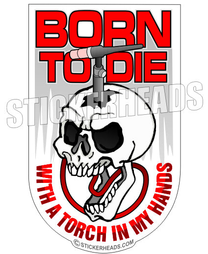 Born To Die With A Torch In My Hands - Sticker - welding weld sticker