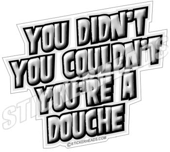 You Didn't  You Couldn't You're A Douche - Funny Sticker