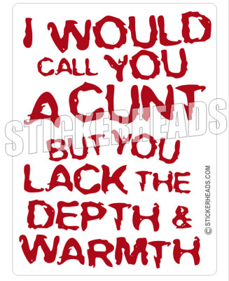 I would Call You A CUNT But you lack the DEPTH & WARMTH - Funny Sticker