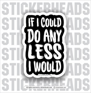 If I Could Do ANY LESS - I Would  - Work Union Misc Funny Sticker