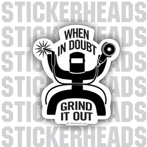 When In Doubt Grind It Out   - welding weld sticker