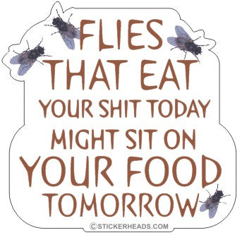 Flies That Eat Shit Today Sit On Food Tomorrow - Funny Sticker