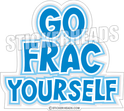 Go Frac Yourself - Natural Gas Well Frac Frac'er Fracing  -  Sticker