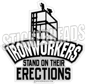 Stand on Their ERECTIONS -  Ironworker Ironworkers Iron Worker Sticker