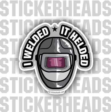 I Welded  It Helded  - Weld Welder Funny Sticker