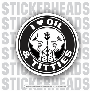 I LOVE OIL & TITTIES - BOOBS - Oilfield Oil Patch Driller Drilling - Sexy Chick - Sticker