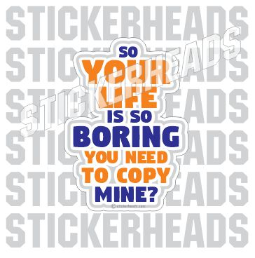 Your Life is so Boring You Need To Copy Mine  - Funny Sticker