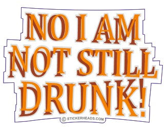 No I Am NOT STILL DRUNK - Drunk Drinking Sticker