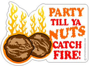 Party Til Ya NUTS CATCH FIRE  - Funny Sticker