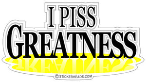 I Piss Greatness  - Funny Sticker