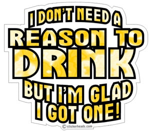 I Don't Need a Reason To Drink - Drinking Sticker