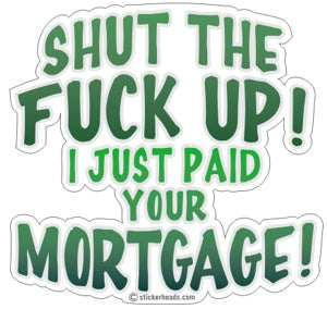 Shut The Fuck Up Paid Your Mortgage - Work Job Sticker
