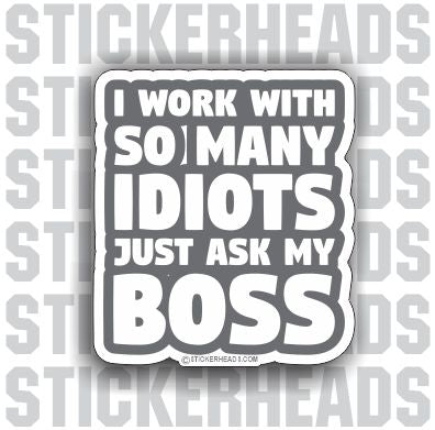 I Work With So Many IDIOTS Just Ask My BOSS - Work Job Sticker