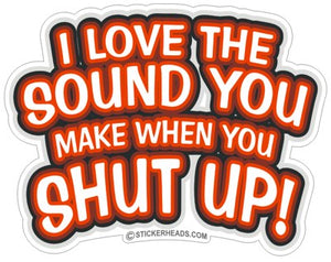 Love The Sound You Make Shut Up  - Funny Sticker