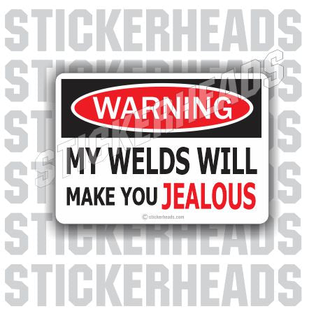 Warning My WELDS Will make you JEALOUS  - welding weld sticker