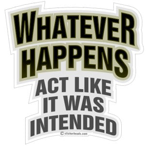 Whatever Happens Act Like It Was Intended - Funny  Sticker