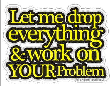 Let Me Drop Everything Your Problem - Funny Sticker