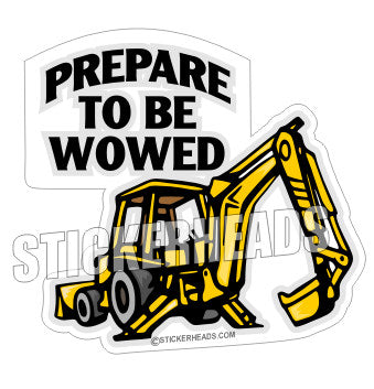 Prepare To Be Wowed  - Back Hoe - Heavy Equipment - Crane Operator Sticker
