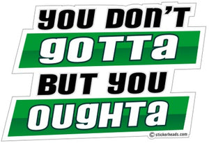 You Gotta But You Oghta  - Funny  Sticker